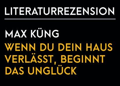 Max Küng – Wenn du dein Haus verlässt, beginnt das Unglück